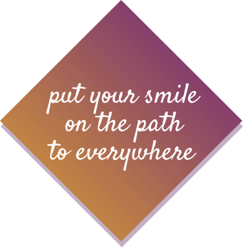 Put your smile on the path to everywhere